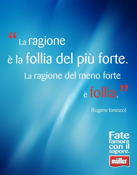 """""""La ragione è la follia del più forte. La ragione del meno forte è follia"""" -  Eugène Ionesco"""