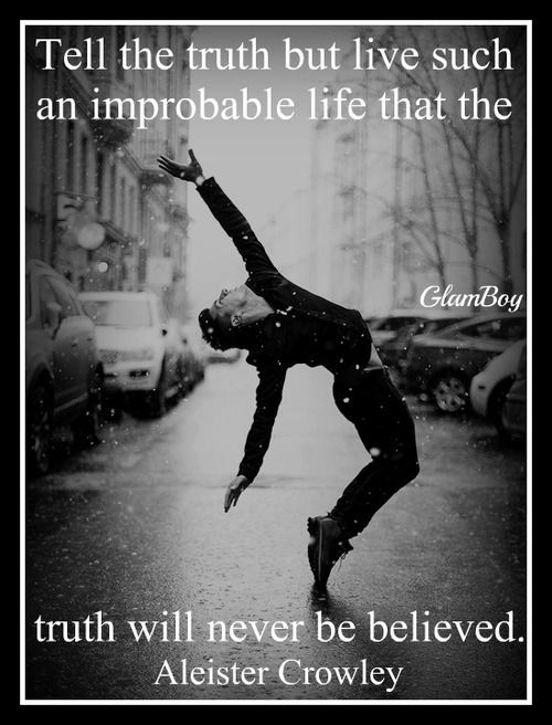 Tell the truth but live such an improbale life that the truth will never be believed. Aleister Crowley