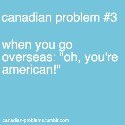 Canadian Problems, unless you tell people that you're Canadian, everyone assures that you're American and they hate you