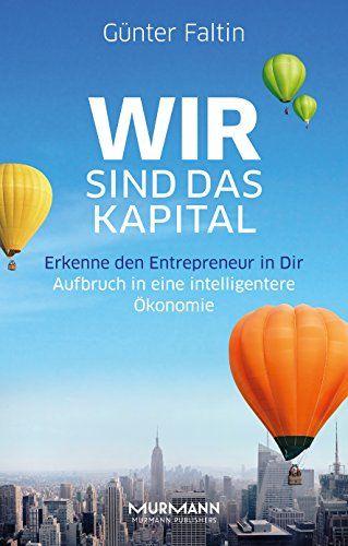Wir sind das Kapital. Erkenne den Entrepreneur in Dir. Aufbruch in eine intelligentere Ökonomie: Amazon.de: Günter Faltin: Bücher