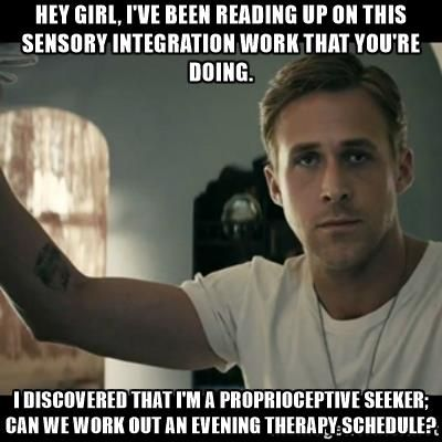 Hey girl, I've been reading up on this sensory integration work that you're doing. I discovered that I'm a proprioceptive seeker; can we work out an evening therapy schedule? - ryan gosling hey girl