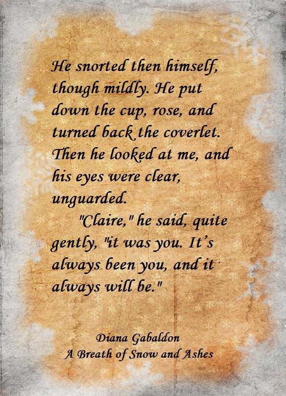 "Diana Gabaldon - A Breath of Snow and Ashes   ""Claire,"" he said, quite gently, ""it was you. It's always been you, and it always will be."""