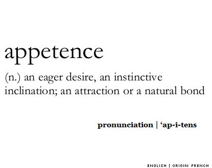 appetence (n.) an eager desire, an instinctive inclination; an attraction or a natural bond  #definition