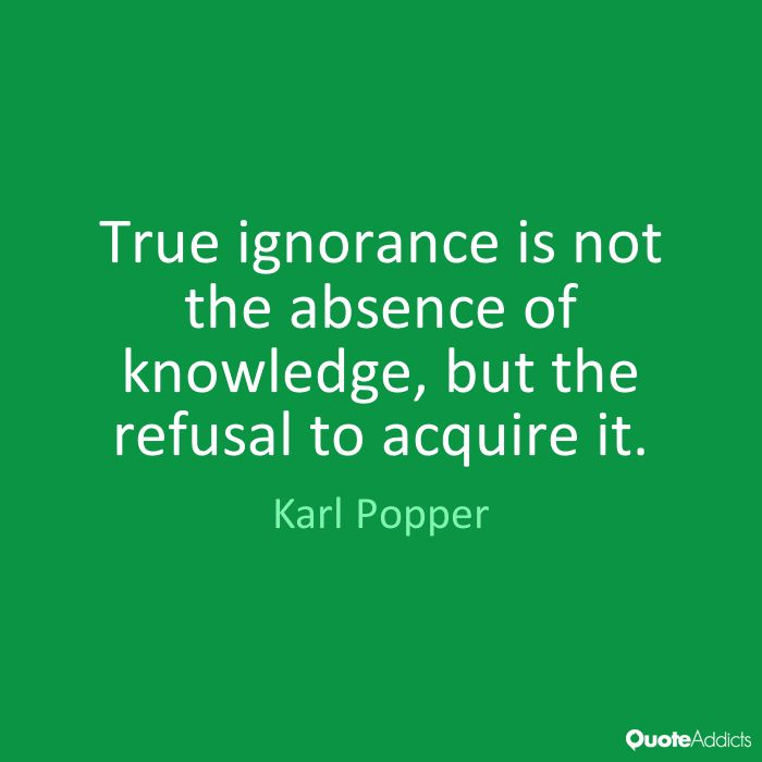 True ignorance is not the absence of knowledge, but the refusal to acquire it. - Karl Popper