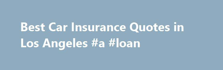 Best Car Insurance Quotes in Los Angeles #a #loan http://insurance.remmont.com/best-car-insurance-quotes-in-los-angeles-a-loan/  #auto insurance los angeles # Car Insurance Quotes in Los Angeles October 7, 2015 Larry Canonica Los Angeles is notorious for having the most traffic congestion in America. Since LA drivers spend a lot of time in traffic, it stands to reason that they wouldn't want to spend more of their precious time contacting individual […]The post Best Car Insurance Quotes in…