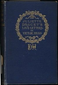 Juliette Drouet's Love-Letters to Victor Hugo by Juliette Drouet and Louis Guimbaud