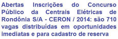 A Centrais Elétricas de Rondônia S/A - CERON, concessionária de serviços públicos de energia elétrica, torna pública à realização de Concurso Público, destinado ao preenchimento de 710 vagas entre cargos para contratação imediata e formação de cadastro reserva. As oportunidades são em empregos de Nível Fundamental, Médio e Superior, com lotação em todo o Estado de Rondônia e também com vagas para Brasília/DF. As remunerações vão de R$ 1.196,70 a R$ 4.524,71, além de benefícios.