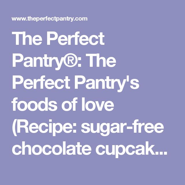 The Perfect Pantry®: The Perfect Pantry's foods of love (Recipe: sugar-free chocolate cupcakes)