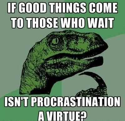 If good things come to those who wait, isn't procrastination a virtue?