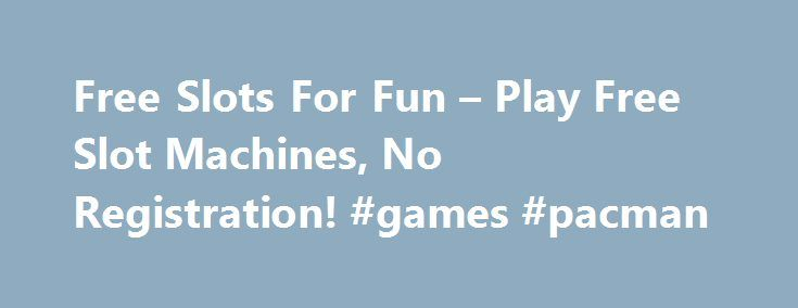 Free Slots For Fun – Play Free Slot Machines, No Registration! #games #pacman http://game.remmont.com/free-slots-for-fun-play-free-slot-machines-no-registration-games-pacman/  Free Slots for Fun All the free slots on this site have free-spin bonus features! Welcome to Free Slots For Fun. The Goldbeard slot (above) is an online-only game developed by Realtime Gaming and available at several online casinos. Some of the safer and reputable operators are listed around the site. This slot game…