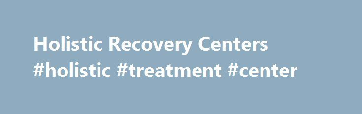 Holistic Recovery Centers #holistic #treatment #center http://omaha.remmont.com/holistic-recovery-centers-holistic-treatment-center/  # Holistic Treatment Information At Holistic.org, we connect the individuals and loved ones who suffer from addiction to drugs or alcohol with the best rehab centers in the United States. Our directory of holistic addiction treatment centers makes it easy to find rehab centers that can help you achieve and maintain sobriety. Whether you decide to seek local…