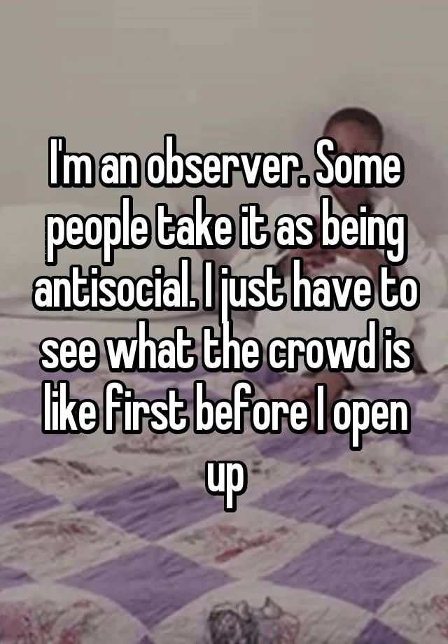 """I'm an observer. Some people take it as being antisocial. I just have to see what the crowd is like first before I open up"""