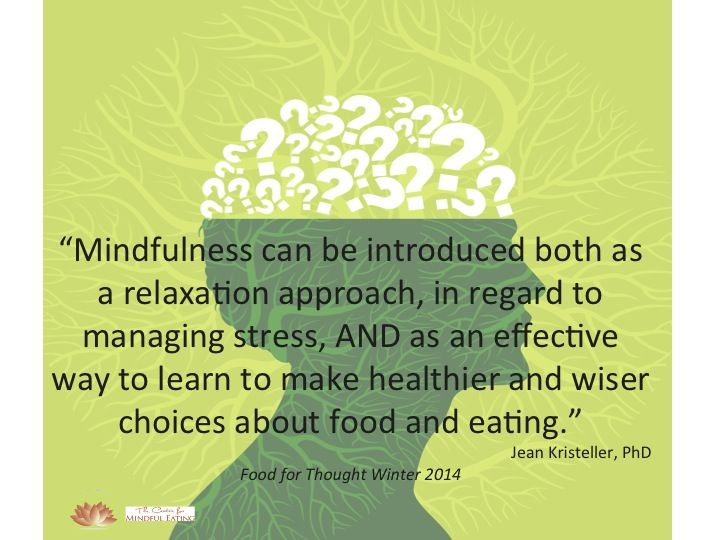 """""""Mindfulness can be introduced both as a relaxation approach, in regard to managing stress, AND as an effective way to learn to make healthier and wiser choices about food and eating."""" Jean Kristeller, PhD"""