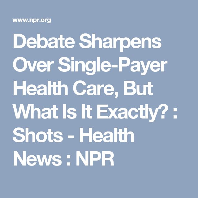 Debate Sharpens Over Single-Payer Health Care, But What Is It Exactly? : Shots - Health News : NPR