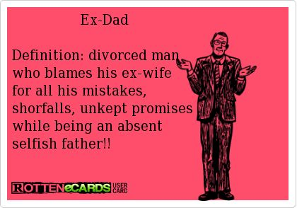 ++++++++++++++++Ex-Dad    Definition:+divorced+man+  who+blames+his+ex-wife  for+all+his+mistakes,+  shorfalls,+unkept+promises  while+being+an+absent+  selfish+father!!