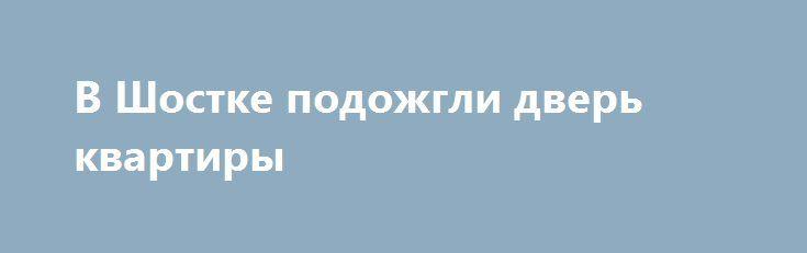 В Шостке подожгли дверь квартиры http://shostka.info/shostkanews/v_shostke_podozhgli_dver_kvartiry  Пожар произошел в воскресенье, 18 декабря. После полуночи загорелась дверь жилой квартиры в доме № 8 по ул. Мира.