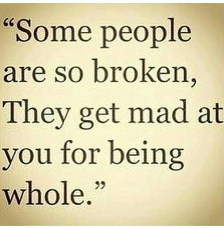 Some people are so broken, They get mad at you for being whole. ... truest words!!!