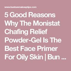 5 Good Reasons Why The Monistat Chafing Relief Powder-Gel Is The Best Face Primer For Oily Skin   Bun Bun Makeup Tips and Beauty Product Reviews