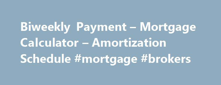 Biweekly Payment – Mortgage Calculator – Amortization Schedule #mortgage #brokers http://money.remmont.com/biweekly-payment-mortgage-calculator-amortization-schedule-mortgage-brokers/  #biweekly mortgage calculator # Biweekly Payment Calculator This calculator will show you how much you will save if you make 1/2 of your mortgage payment every two weeks instead of making a full mortgage payment once a month and print complete amortization schedules. This is a True Biweekly (or Simple Interest…