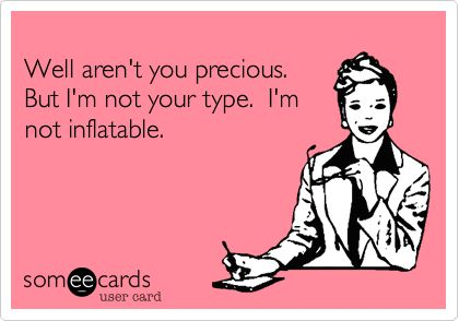 Well aren't you precious. But I'm not your type. I'm not inflatable.Well Arenal T