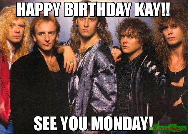 Happy Birthday Kay!! See you Monday! meme - def leppard