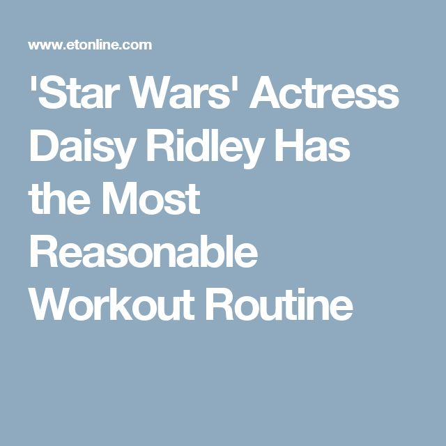 'Star Wars' Actress Daisy Ridley Has the Most Reasonable Workout Routine