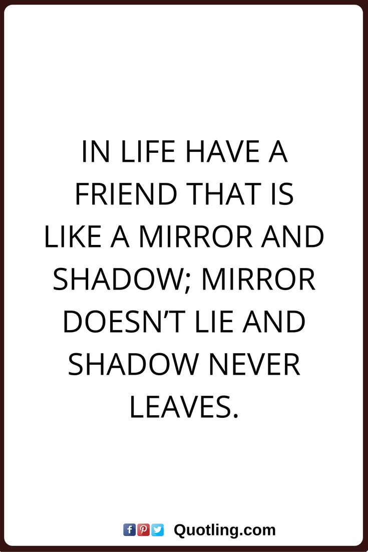 friendship quotes In life have a friend that is like a mirror and shadow; Mirror doesn't lie and shadow never leaves.