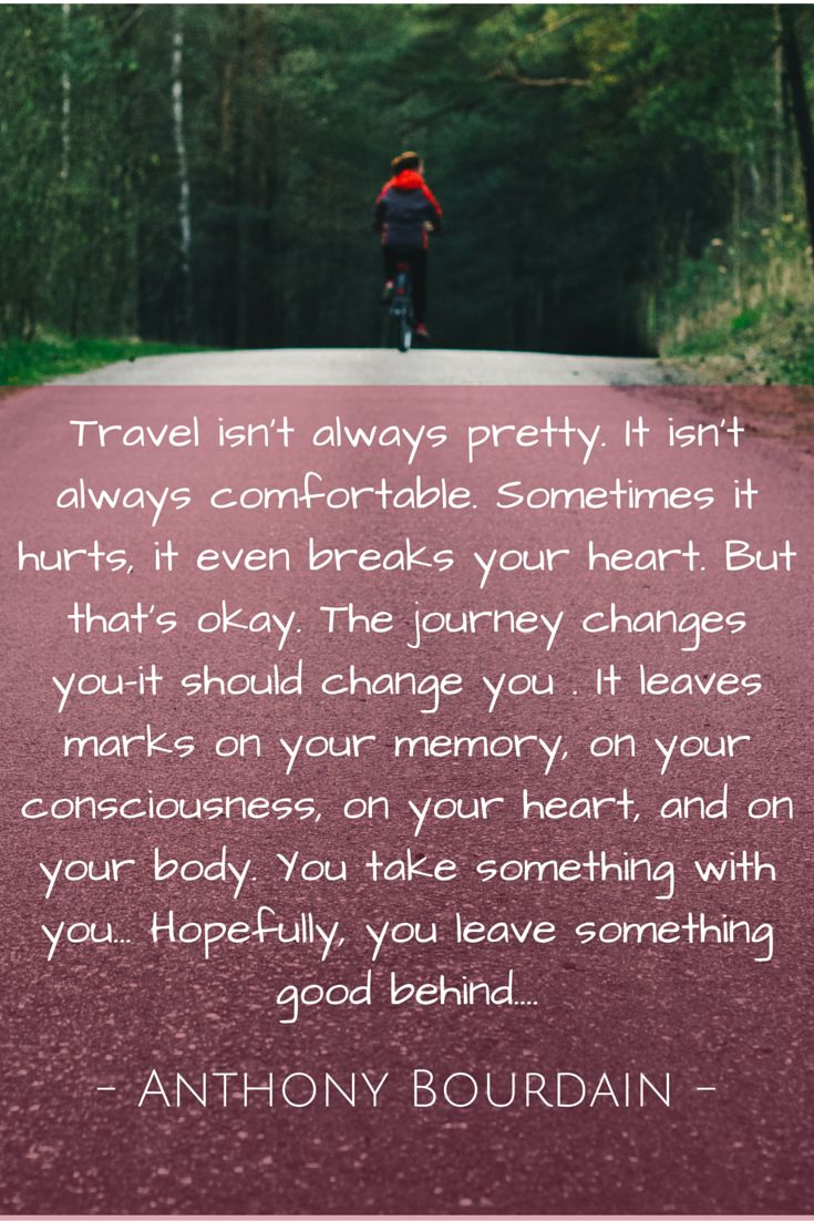 Travel isn't always pretty. It isn't always comfortable. Sometimes it hurts, it even breaks your heart. But that's okay. The journey changes you-it should change you . It leaves marks on your memory, on your consciousness, on your heart, and on your body. You take something with you… Hopefully, you leave something good behind...  - Anthony Bourdain