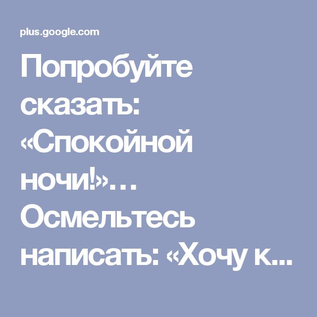 Попробуйте сказать: «Спокойной ночи!»… Осмельтесь написать: «Хочу к тебе!» Ск...