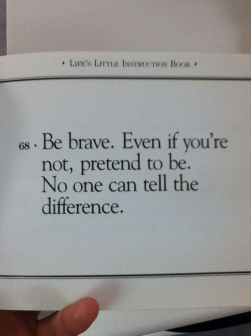 """"""" Be brave. Even if you're not, pretend to be. No one can tell the difference."""""""