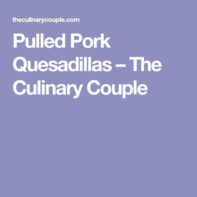 Pulled Pork Quesadillas – The Culinary Couple
