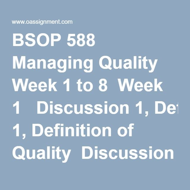 BSOP 588 Managing Quality Week 1 to 8  Week 1  Discussion 1,Definition of Quality  Discussion 2,Quality in Your Organization  Week 2  Discussion 1,Quality Philosophies  Discussion 2,Quality Awards Processes  Week 3  Measuring Customer Service Paper(Two Papers)  Discussion 1,The Voice of the Customer (VOC)  Discussion 2, The Kano Model  Week 4  Discussion 1,Quality Focus  Discussion 2,Alignment of Strategy and Quality Management  Midterm Exam 1  Midterm Exam 2  Midterm Exam 3…