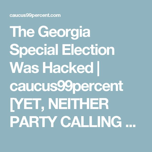 The Georgia Special Election Was Hacked | caucus99percent [YET, NEITHER PARTY CALLING FOR REFORM OR TO SAFEGUARD VOTING PROCESS]