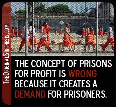 The Concept of Prisons is Wrong because it creates a demand for prisoners.  The Way Prison Out to Be.  Redesign for Reahbilitaiton and Character Development.