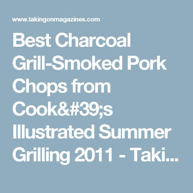 Best Charcoal Grill-Smoked Pork Chops from Cook's Illustrated Summer Grilling 2011 - Taking On Magazines