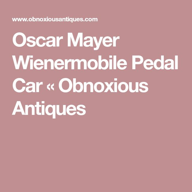 Oscar Mayer Wienermobile Pedal Car « Obnoxious Antiques