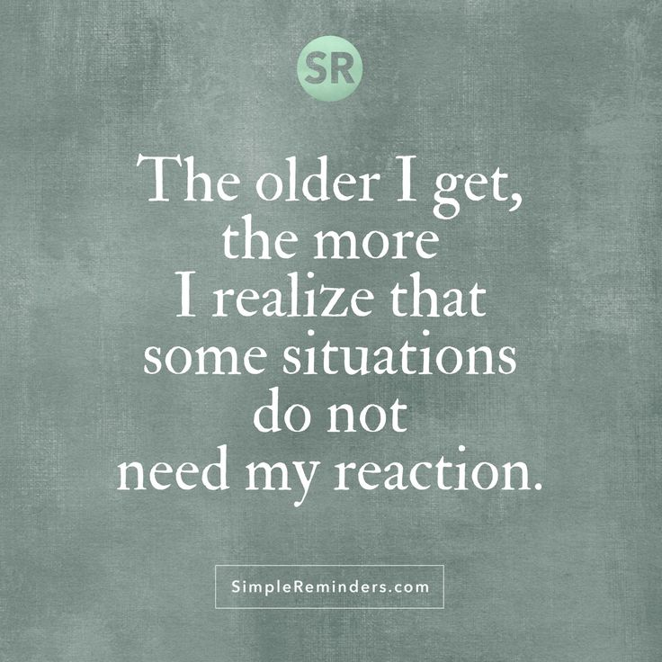 The older I get, the more I realize that some situations do not need my reaction.