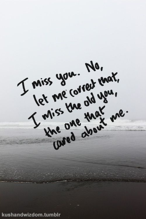 I miss you. No, let me correct that, I miss the old you, the one that cared about me. Sometimes friends change and it is really sad...