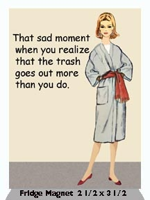 That Sad Moment When You Realize That The Trash Goes Out More Than You Do. -   Fridge Magnet