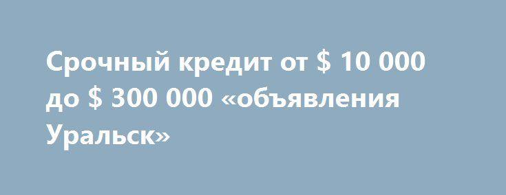 Срочный кредит от $ 10 000 до $ 300 000 «объявления Уральск» http://www.mostransregion.ru/d_259/?adv_id=96  Деньги заимствованные из 10000 долларов. 300.000 долларов. денежные средства. Без ссылки на доходы и без поручителей. Если вы в настоящее время нужен паспорт. С 18 лет, он может быть временно безработный, по беременности и родам, работая по контракту с плохой кредитная история. Оказание помощи всем! на 2% годовых в год. Для получения дополнительной информации обращайтесь.