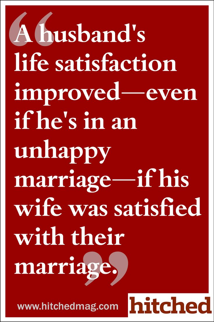 A husband's life satisfaction improved—even if he's in an unhappy marriage—if his wife was satisfied with their marriage.