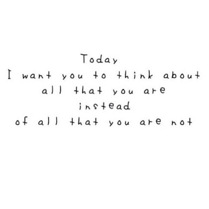 Today I want you to think about all that you are instead of all that you are not