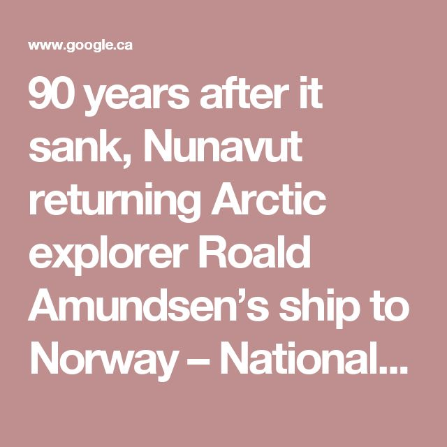 90 years after it sank, Nunavut returning Arctic explorer Roald Amundsen's ship to Norway – National Post