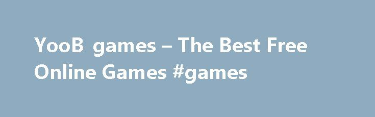 YooB games – The Best Free Online Games #games http://game.remmont.com/yoob-games-the-best-free-online-games-games/  Awesome Run 2 Shoot-Out in the West King of Thieves Shotfirer 2 Strikeforce Heroes Hold The Fort Clicker Heroes Tennis Legends 2016 Slither.io Absorbed 2 Wasteland Siege AGAR.IO Zombidle Papa s Bakeria Cover Orange: Space Mighty Knight 2 Football Legends Moto X3M 2 Papa s Cheeseria Swords and Souls Zombies Can t Jump 2 The…