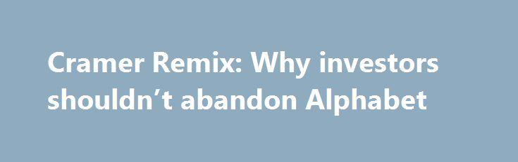 Cramer Remix: Why investors shouldn't abandon Alphabet http://betiforexcom.livejournal.com/26802879.html  Jim Cramer breaks down Alphabet's latest earnings and explains why he thinks the company has more potential than investors may think.The post Cramer Remix: Why investors shouldn't abandon Alphabet appeared first on NASDAQ.The post Cramer Remix: Why investors shouldn't abandon Alphabet appeared first on Forex news - Binary options…