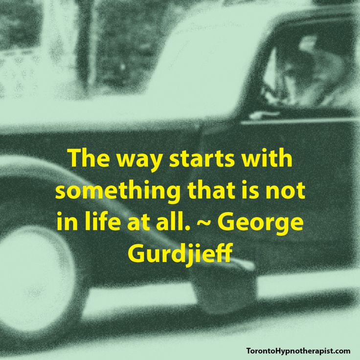 The way starts with something that is not in life at all. ~ George Gurdjieff Quotes