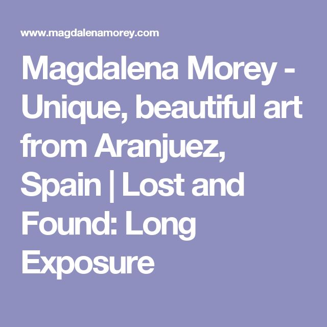 Magdalena Morey - Unique, beautiful art from Aranjuez, Spain | Lost and Found: Long Exposure