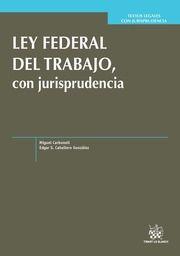 Ley Federal del Trabajo con Jurisprudencia. Miguel Carbonell. Edgar S. Caballero González.