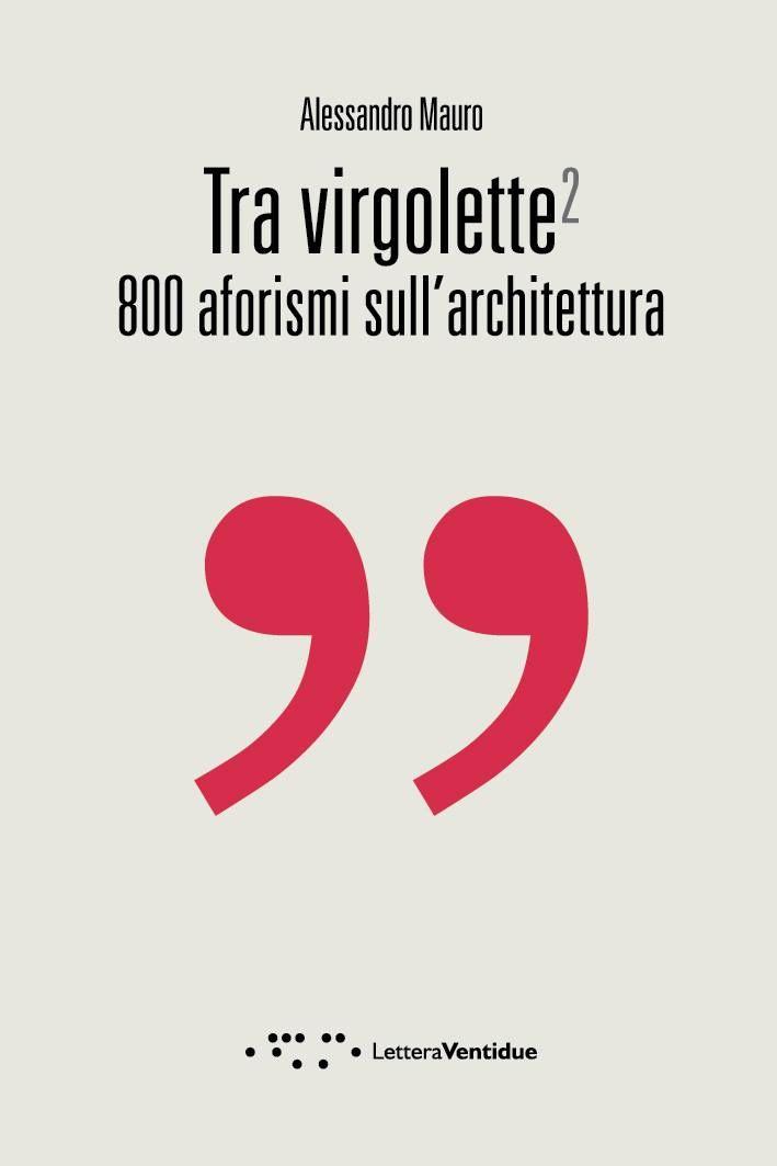 Tra virgolette 800 aforismi sull'architettura /// Alessandro Mauro In quest'ingorgo di frasi, radunati per argomenti, si scoprono accostamenti e contrapposizioni insospettabili. Pensieri sui quali riflettere e frasi che scivolano via con l'elegante noncuranza di una battuta.  Da sfogliare ed acquistare presso GaP libri