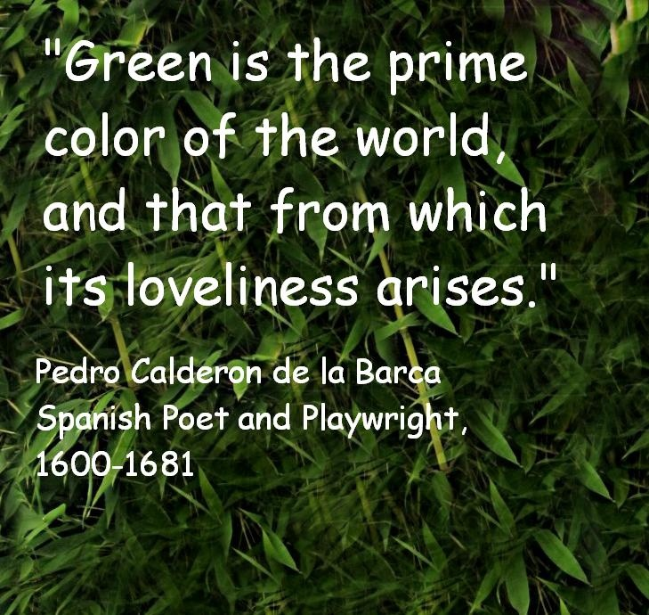 """Green is the prime color of the world, and that from which its loveliness arises.''  Pedro Calderon de la Barca  Spanish Poet and Playwright, 1600-1681"
